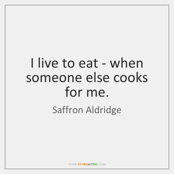 I live to eat - when someone else cooks for me.
