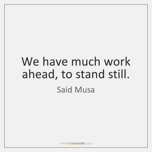 We have much work ahead, to stand still.