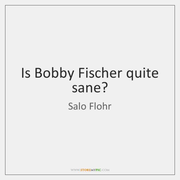 Is Bobby Fischer quite sane?