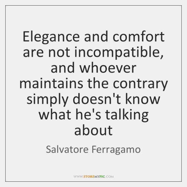 Elegance and comfort are not incompatible, and whoever maintains the contrary simply ...