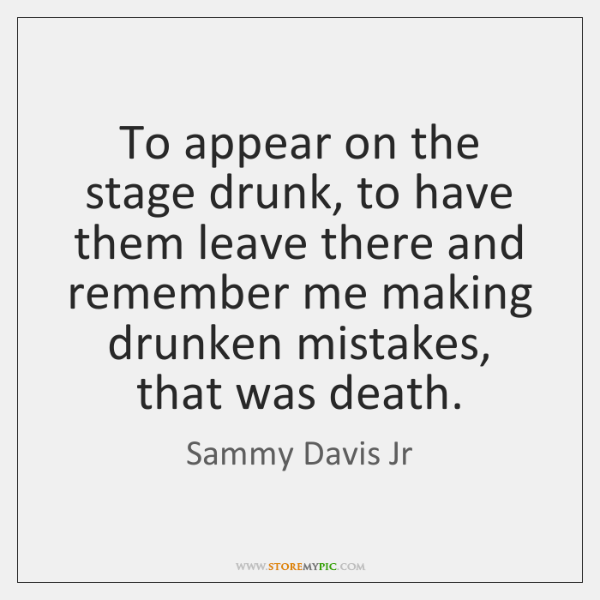 To appear on the stage drunk, to have them leave there and ...