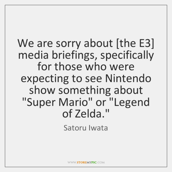 We are sorry about [the E3] media briefings, specifically for those who ...