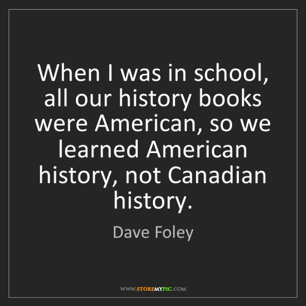 Dave Foley: When I was in school, all our history books were American,...