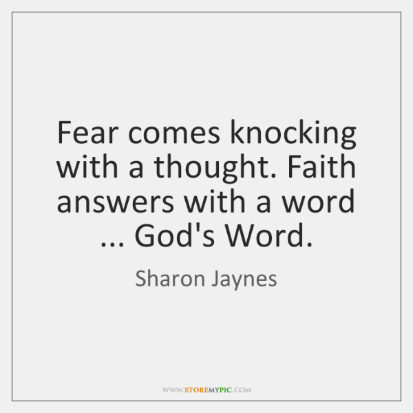 Fear comes knocking with a thought. Faith answers with a word ... God's ...