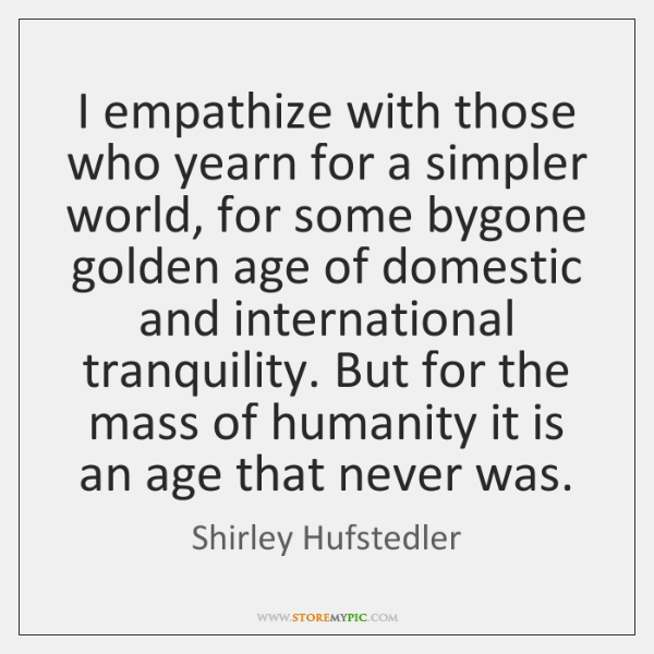 I empathize with those who yearn for a simpler world, for some ...