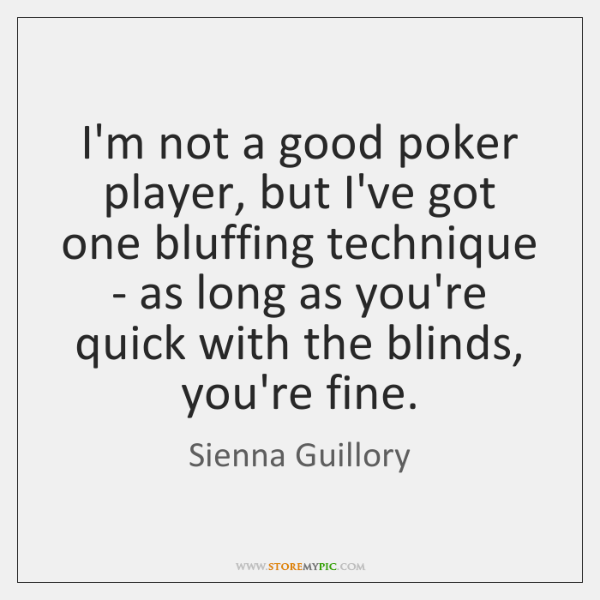 I'm not a good poker player, but I've got one bluffing technique ...