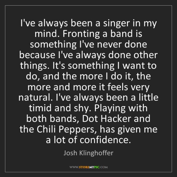 Josh Klinghoffer: I've always been a singer in my mind. Fronting a band...