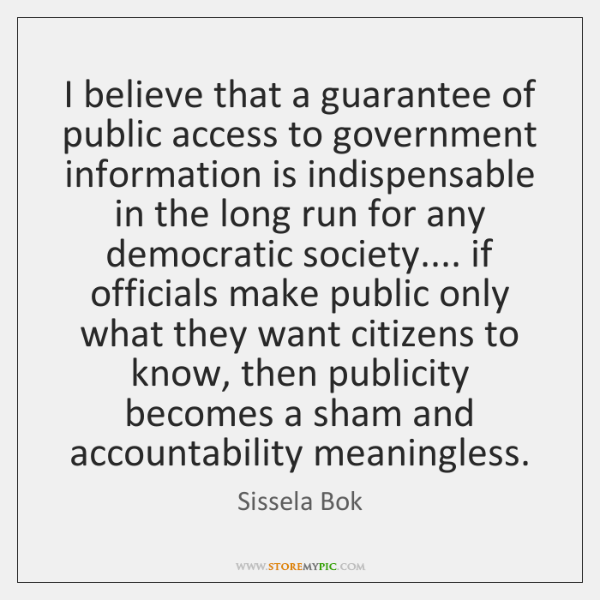 I believe that a guarantee of public access to government information is ...