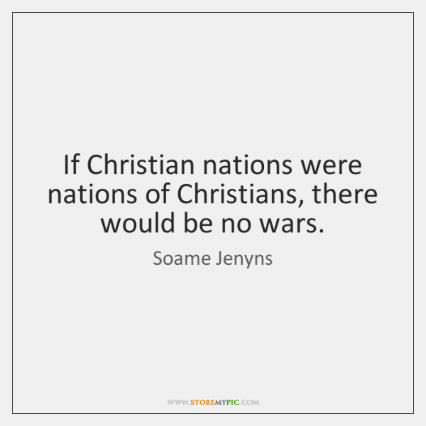 If Christian nations were nations of Christians, there would be no wars.