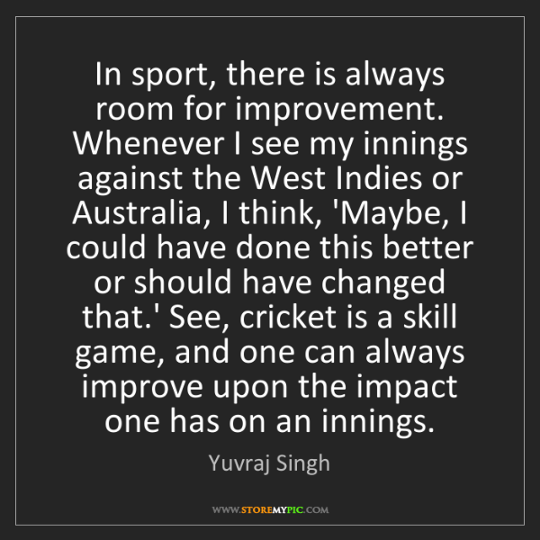Yuvraj Singh: In sport, there is always room for improvement. Whenever...