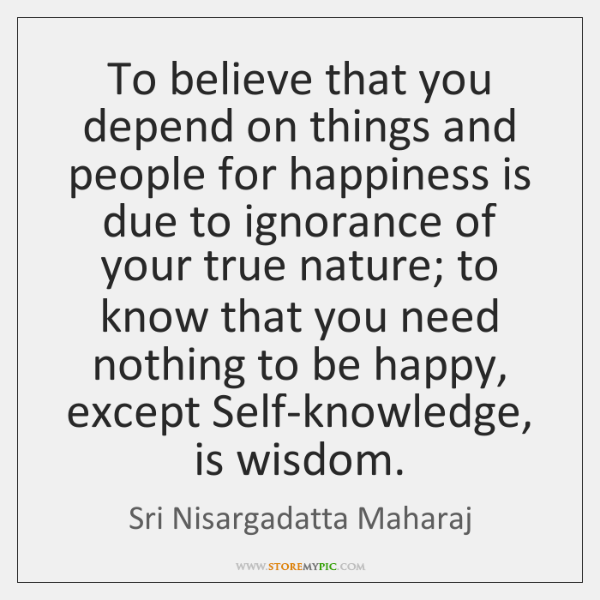 To believe that you depend on things and people for happiness is ...