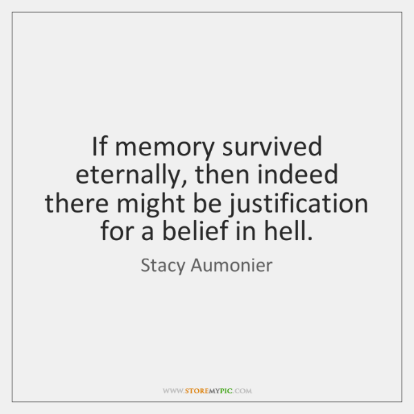 If memory survived eternally, then indeed there might be justification for a ...