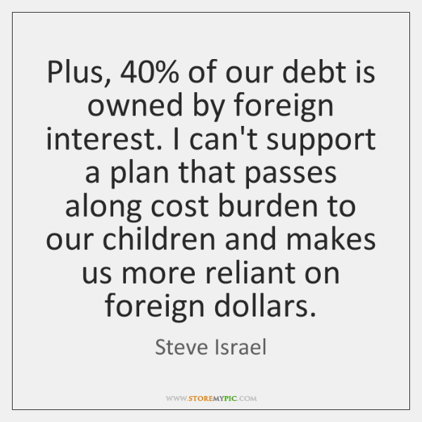 Plus, 40% of our debt is owned by foreign interest. I can't support ...