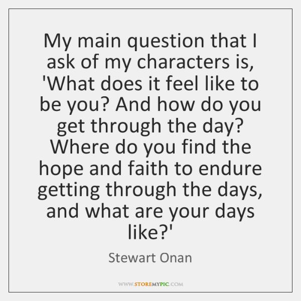 My main question that I ask of my characters is, 'What does ...