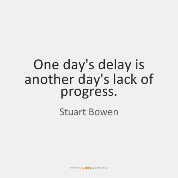 One day's delay is another day's lack of progress.