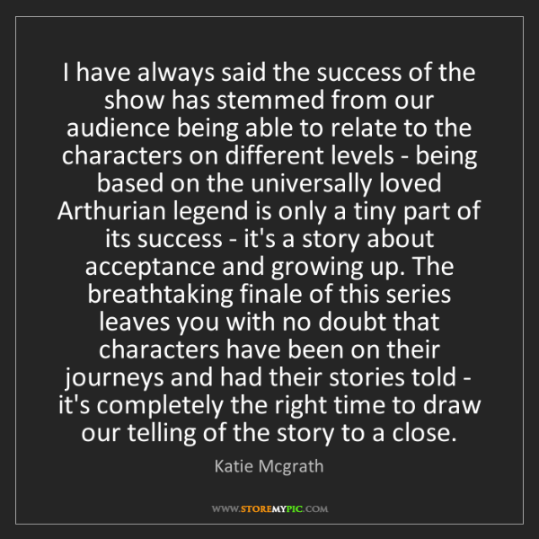 Katie Mcgrath: I have always said the success of the show has stemmed...