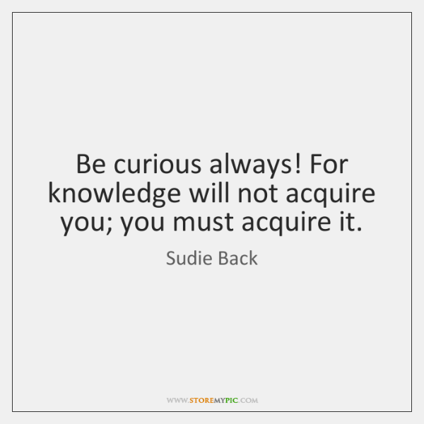 Be curious always! For knowledge will not acquire you; you must acquire ...