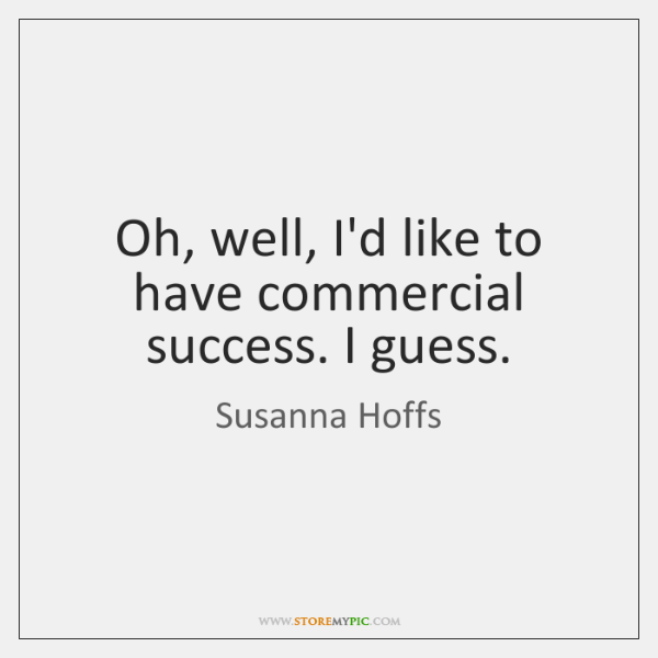 Oh, well, I'd like to have commercial success. I guess.