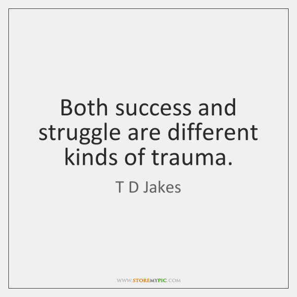 both success and struggle are different kinds of trauma storemypic