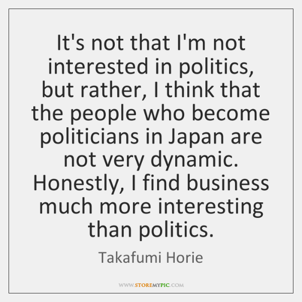 It's not that I'm not interested in politics, but rather, I think ...