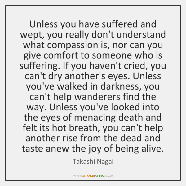 Unless you have suffered and wept, you really don't understand what compassion ...