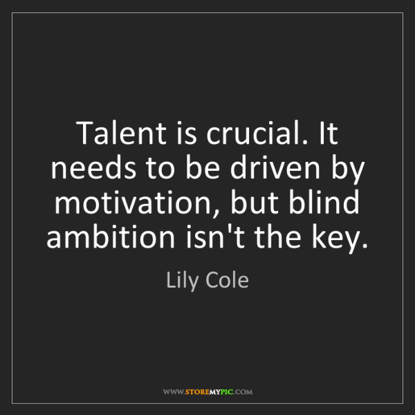 Lily Cole: Talent is crucial. It needs to be driven by motivation,...