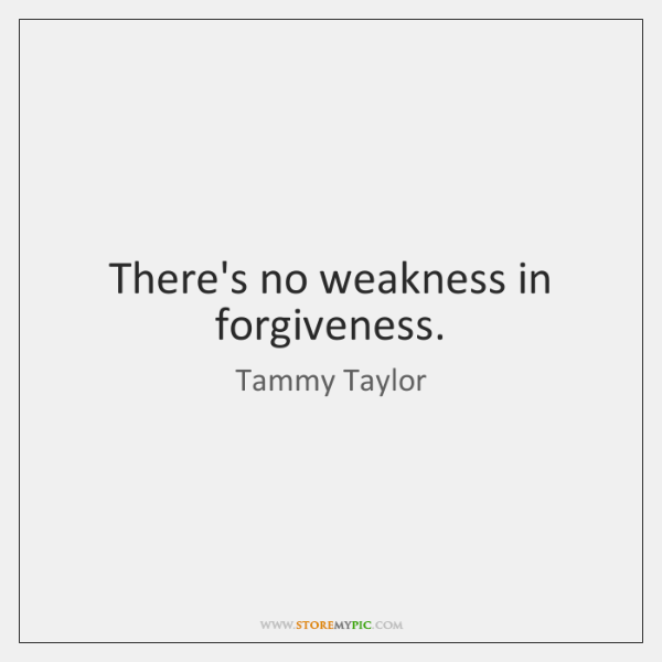 There's no weakness in forgiveness.