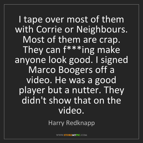 Harry Redknapp: I tape over most of them with Corrie or Neighbours. Most...