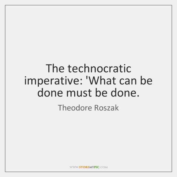 The technocratic imperative: 'What can be done must be done.