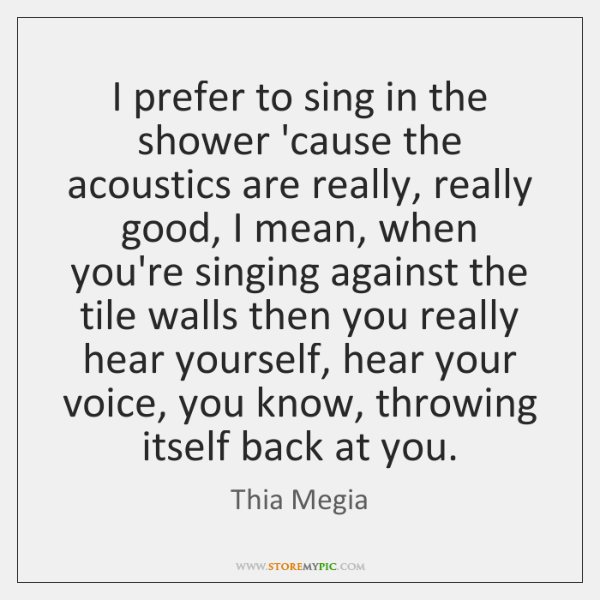 I prefer to sing in the shower 'cause the acoustics are really, ...