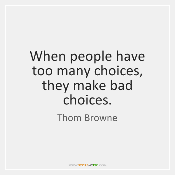 When people have too many choices, they make bad choices.