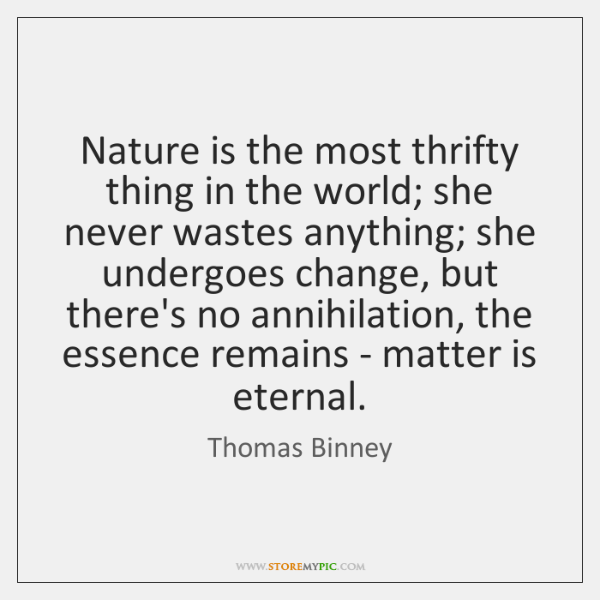 Nature is the most thrifty thing in the world; she never wastes ...