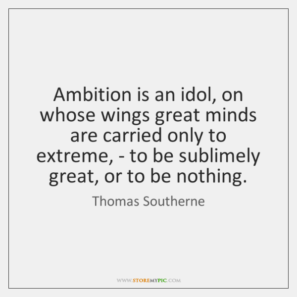 Ambition is an idol, on whose wings great minds are carried only ...