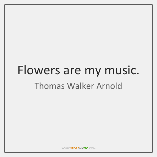Flowers are my music.