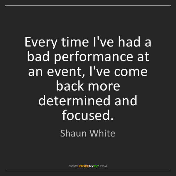 Shaun White: Every time I've had a bad performance at an event, I've...