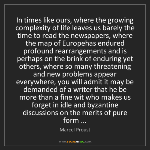 Marcel Proust: In times like ours, where the growing complexity of life...