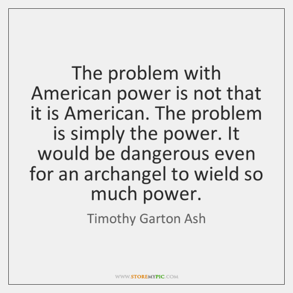 The problem with American power is not that it is American. The ...