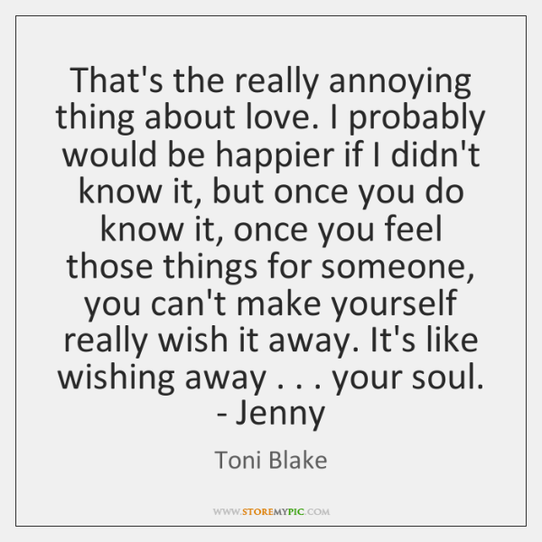 That's the really annoying thing about love. I probably would be happier ...