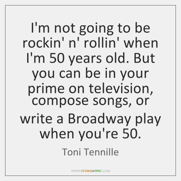 I'm not going to be rockin' n' rollin' when I'm 50 years old. ...