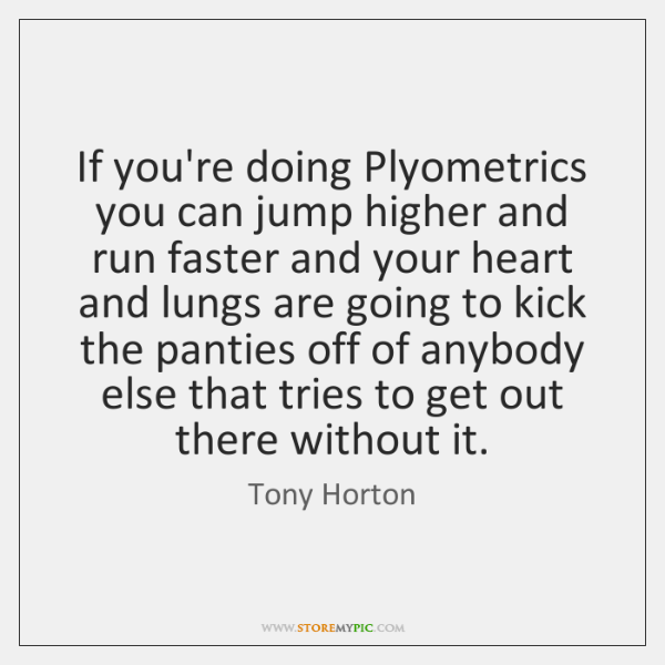 If you're doing Plyometrics you can jump higher and run faster and ...
