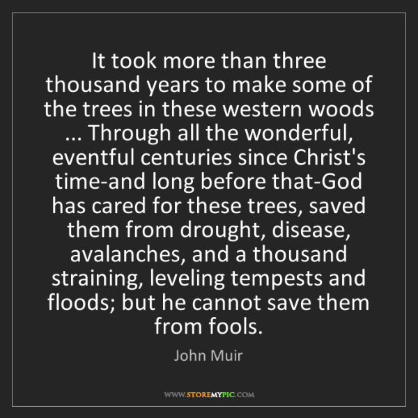 John Muir: It took more than three thousand years to make some of...