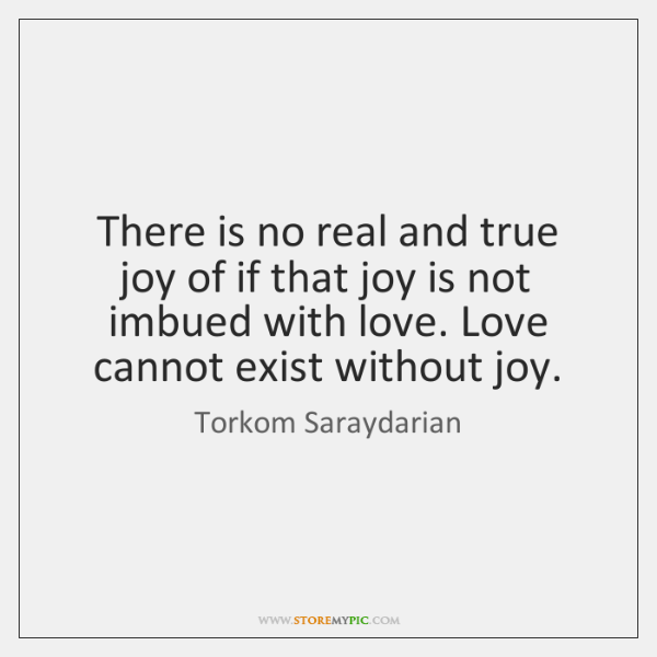 There is no real and true joy of if that joy is ...