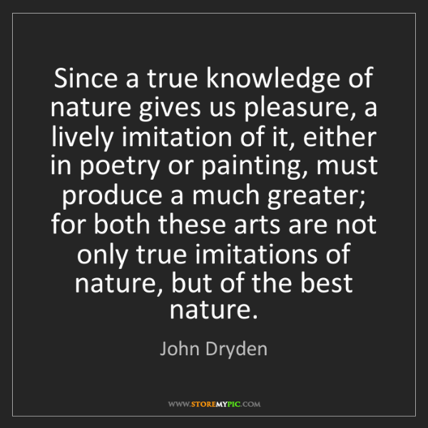 John Dryden: Since a true knowledge of nature gives us pleasure, a...