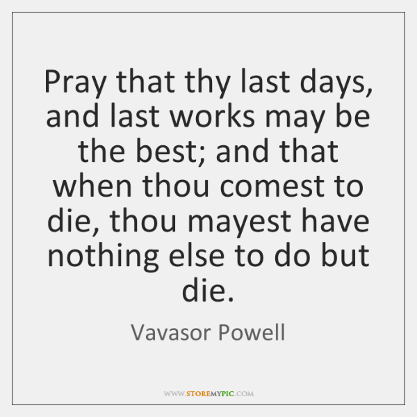 Pray that thy last days, and last works may be the best; ...