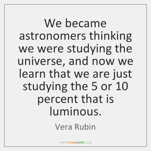 We became astronomers thinking we were studying the universe, and now we ...
