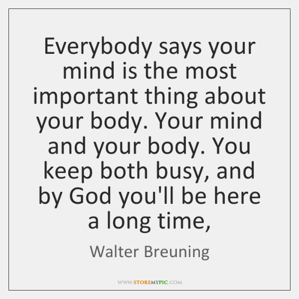 Everybody says your mind is the most important thing about your body. ...