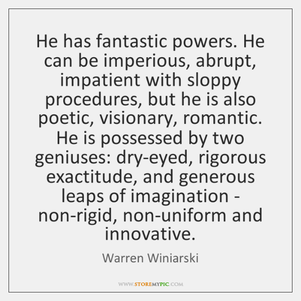 He has fantastic powers. He can be imperious, abrupt, impatient with sloppy ...