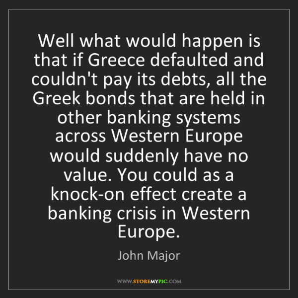 John Major: Well what would happen is that if Greece defaulted and...