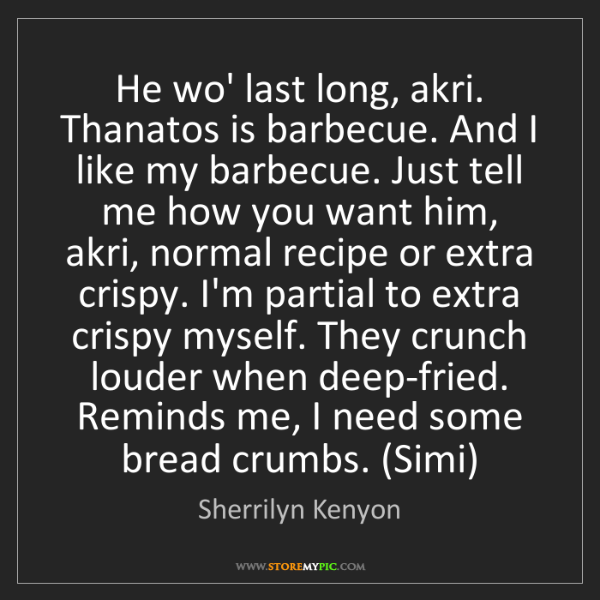 Sherrilyn Kenyon: He wo' last long, akri. Thanatos is barbecue. And I like...