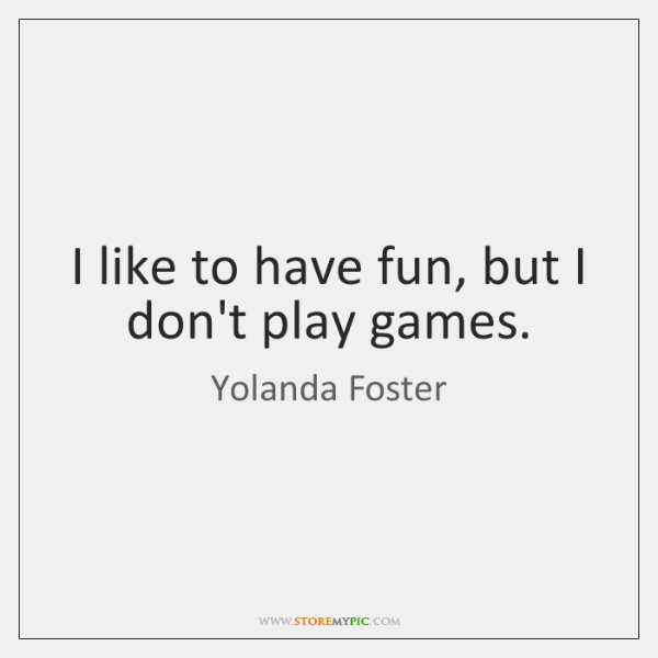 I like to have fun, but I don't play games.